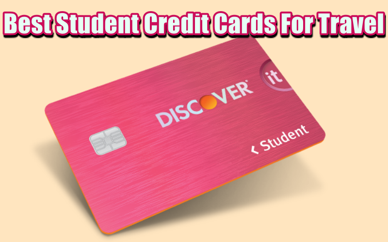 Best Student Credit Cards For Travel – With No Fees, Get Cashback and more